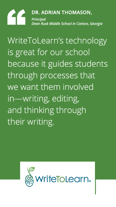 Customer Testimonial: Principal, Dean Rusk Middle School. WriteToLearn's technology is great for our school because it guides students through processes that we want them involved in--writing, editing, and thinking through their writing.